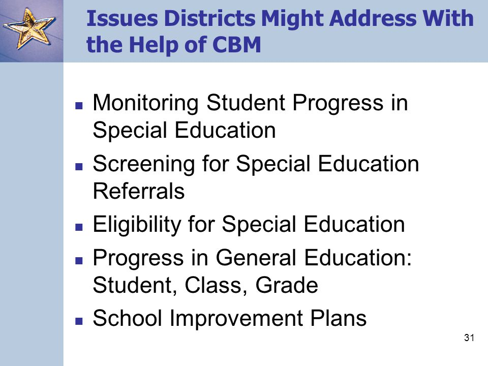 31 Issues Districts Might Address With the Help of CBM Monitoring Student Progress in Special Education Screening for Special Education Referrals Eligibility for Special Education Progress in General Education: Student, Class, Grade School Improvement Plans