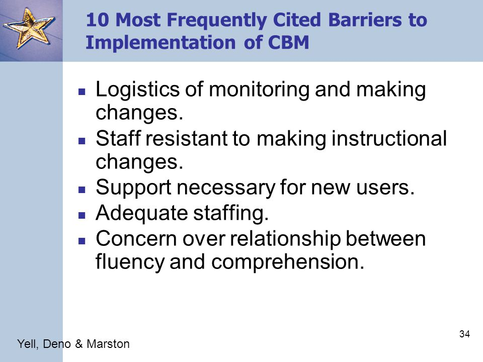 33 10 Most Frequently Cited Barriers to Implementation of CBM Need for a variety of instructional strategies when data indicates a change is necessary.