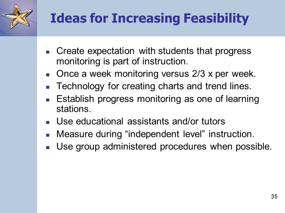 35 Ideas for Increasing Feasibility Create expectation with students that progress monitoring is part of instruction.