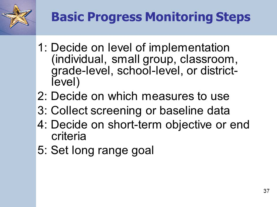 37 Basic Progress Monitoring Steps 1: Decide on level of implementation (individual, small group, classroom, grade-level, school-level, or district- level) 2: Decide on which measures to use 3: Collect screening or baseline data 4: Decide on short-term objective or end criteria 5: Set long range goal