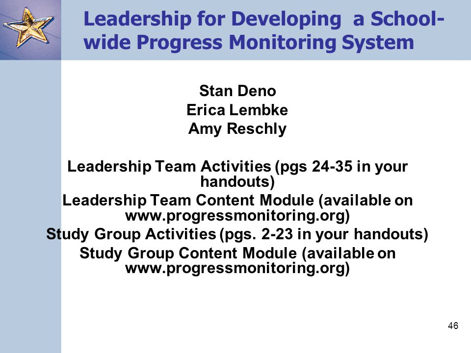 46 Leadership for Developing a School- wide Progress Monitoring System Stan Deno Erica Lembke Amy Reschly Leadership Team Activities (pgs 24-35 in your handouts) Leadership Team Content Module (available on www.progressmonitoring.org) Study Group Activities (pgs.