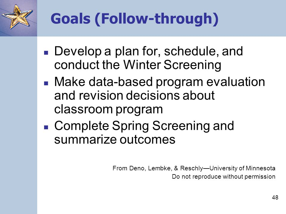 48 Goals (Follow-through) Develop a plan for, schedule, and conduct the Winter Screening Make data-based program evaluation and revision decisions about classroom program Complete Spring Screening and summarize outcomes From Deno, Lembke, & Reschly—University of Minnesota Do not reproduce without permission