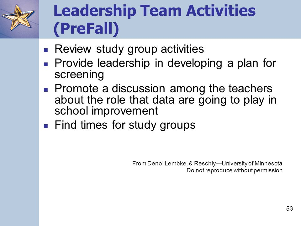 53 Leadership Team Activities (PreFall) Review study group activities Provide leadership in developing a plan for screening Promote a discussion among the teachers about the role that data are going to play in school improvement Find times for study groups From Deno, Lembke, & Reschly—University of Minnesota Do not reproduce without permission