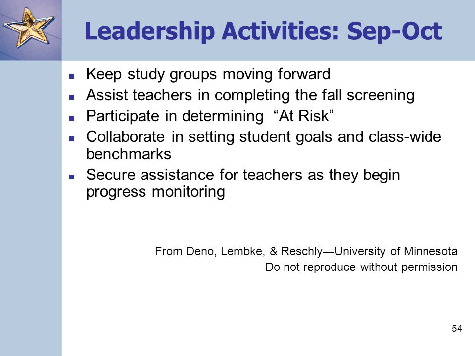 54 Leadership Activities: Sep-Oct Keep study groups moving forward Assist teachers in completing the fall screening Participate in determining At Risk Collaborate in setting student goals and class-wide benchmarks Secure assistance for teachers as they begin progress monitoring From Deno, Lembke, & Reschly—University of Minnesota Do not reproduce without permission