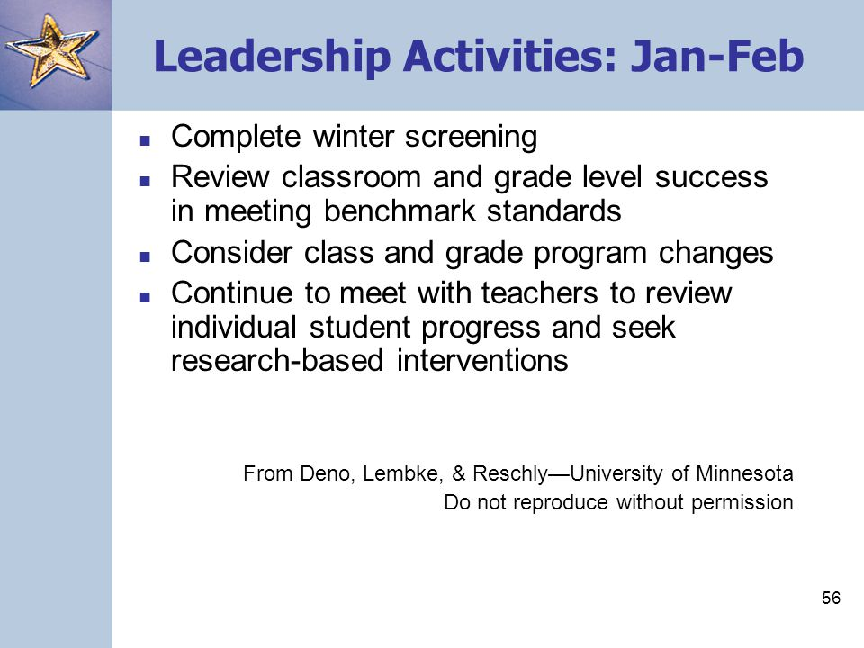 56 Leadership Activities: Jan-Feb Complete winter screening Review classroom and grade level success in meeting benchmark standards Consider class and grade program changes Continue to meet with teachers to review individual student progress and seek research-based interventions From Deno, Lembke, & Reschly—University of Minnesota Do not reproduce without permission