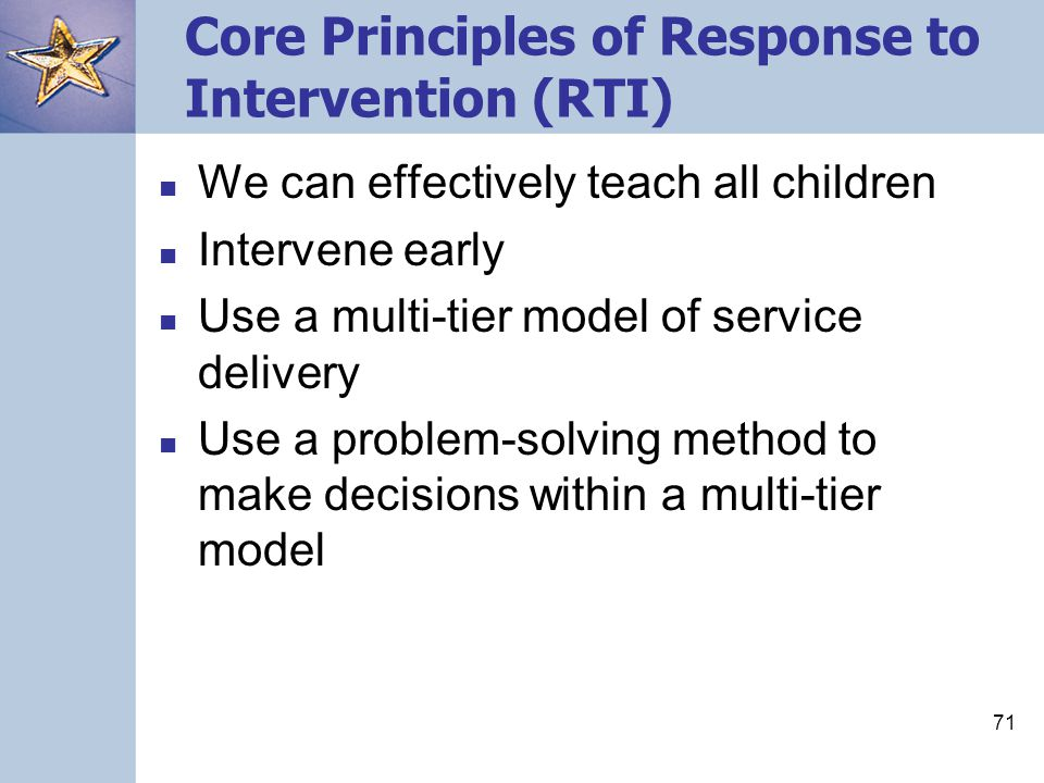 71 Core Principles of Response to Intervention (RTI) We can effectively teach all children Intervene early Use a multi-tier model of service delivery Use a problem-solving method to make decisions within a multi-tier model