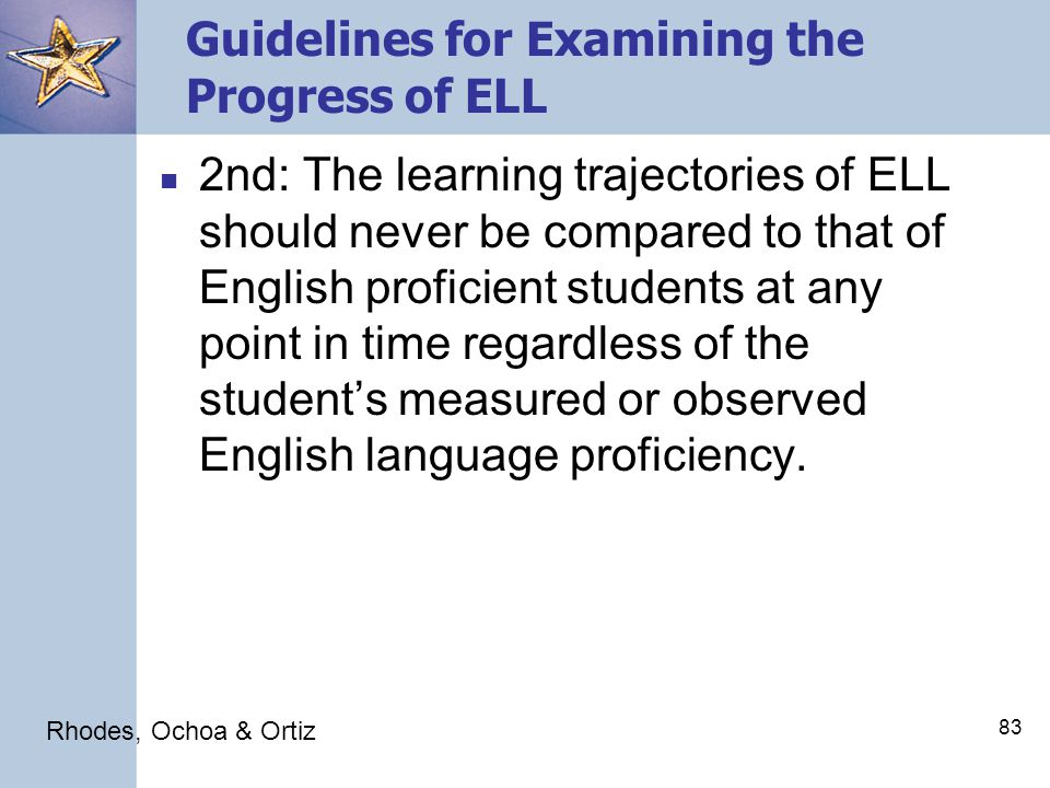83 Guidelines for Examining the Progress of ELL 2nd: The learning trajectories of ELL should never be compared to that of English proficient students at any point in time regardless of the student's measured or observed English language proficiency.