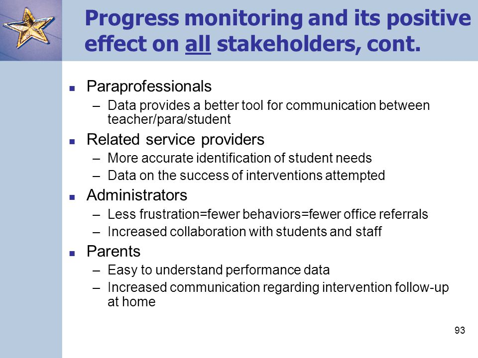 92 Progress monitoring and its positive effect on all stakeholders Students –More accurate identification of performance, difficulties –Better instructional programs –More intensive instruction General education teachers –More sensitive data regarding student performance –Greater accountability for student performance –Ability to assess effects of instruction Special education teachers –Ability to monitor students' performance towards meeting IEP goals –More accurate identification Special area/fine arts teachers –Better instruction in the classroom=fewer behaviors and students that are more highly engaged