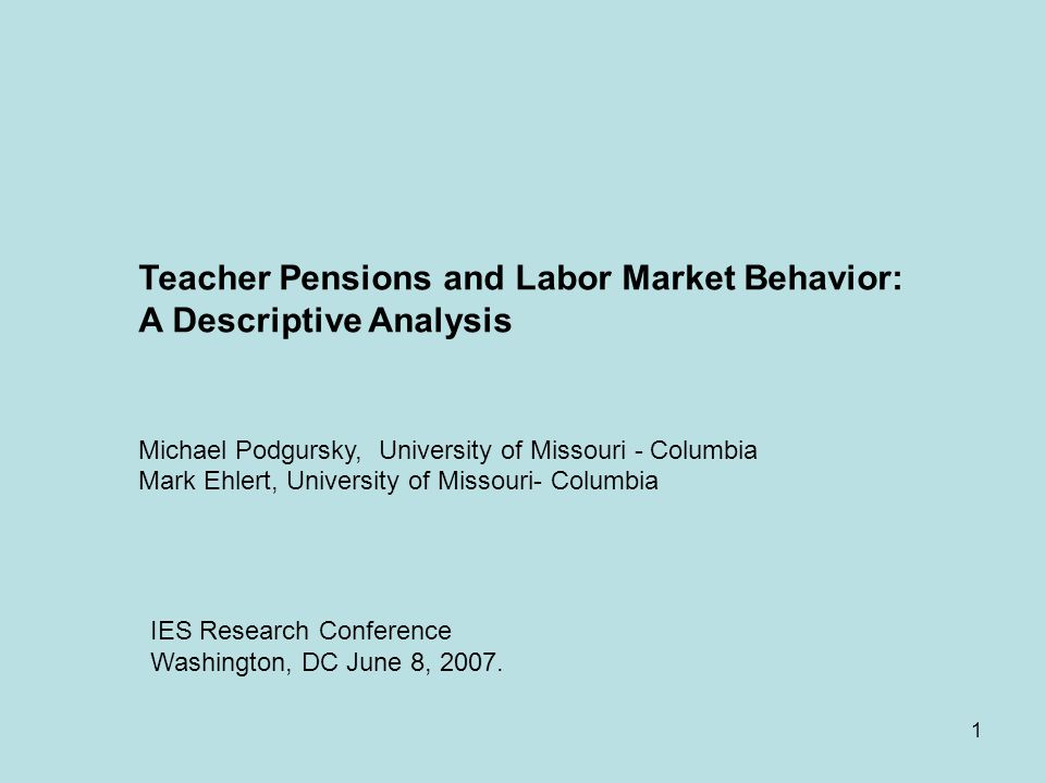 1 Teacher Pensions and Labor Market Behavior: A Descriptive Analysis Michael Podgursky, University of Missouri - Columbia Mark Ehlert, University of Missouri- Columbia IES Research Conference Washington, DC June 8, 2007.