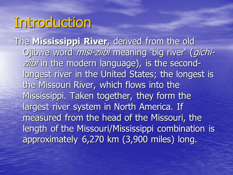 Introduction The Mississippi River, derived from the old Ojibwe word misi-ziibi meaning 'big river' (gichi- ziibi in the modern language), is the seco