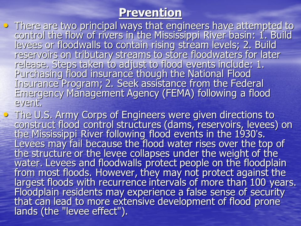 Prevention There are two principal ways that engineers have attempted to control the flow of rivers in the Mississippi River basin: 1. Build levees or