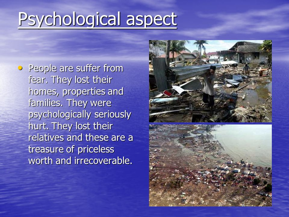 Psychological aspect People are suffer from fear. They lost their homes, properties and families. They were psychologically seriously hurt. They lost