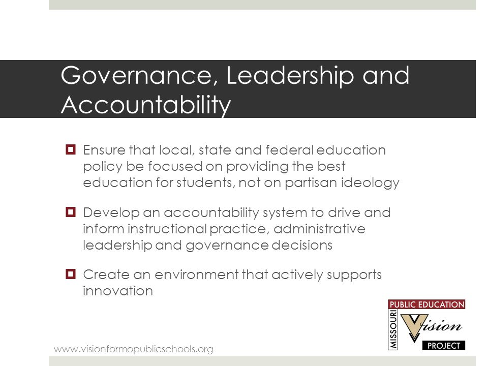 Governance, Leadership and Accountability www.visionformopublicschools.org  Ensure that local, state and federal education policy be focused on providing the best education for students, not on partisan ideology  Develop an accountability system to drive and inform instructional practice, administrative leadership and governance decisions  Create an environment that actively supports innovation