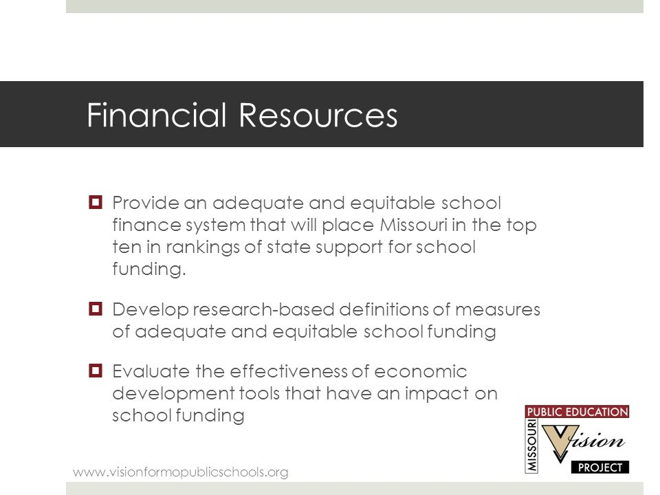 Financial Resources www.visionformopublicschools.org  Provide an adequate and equitable school finance system that will place Missouri in the top ten in rankings of state support for school funding.