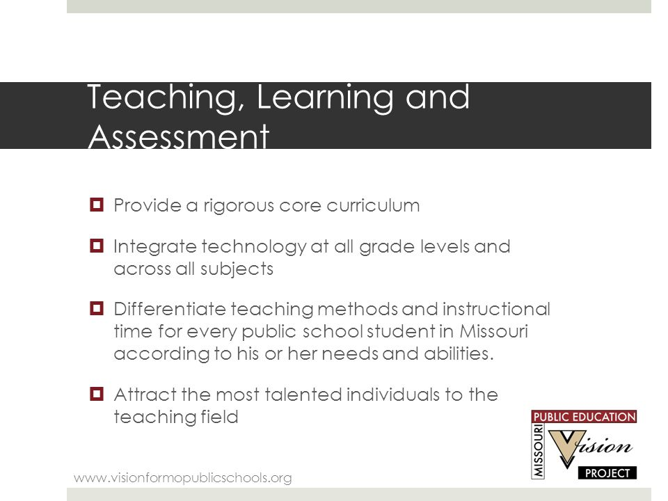 Teaching, Learning and Assessment www.visionformopublicschools.org  Provide a rigorous core curriculum  Integrate technology at all grade levels and across all subjects  Differentiate teaching methods and instructional time for every public school student in Missouri according to his or her needs and abilities.