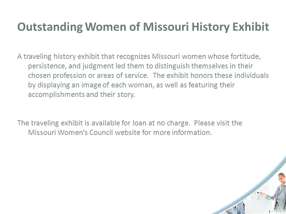 Outstanding Women of Missouri History Exhibit A traveling history exhibit that recognizes Missouri women whose fortitude, persistence, and judgment led them to distinguish themselves in their chosen profession or areas of service.