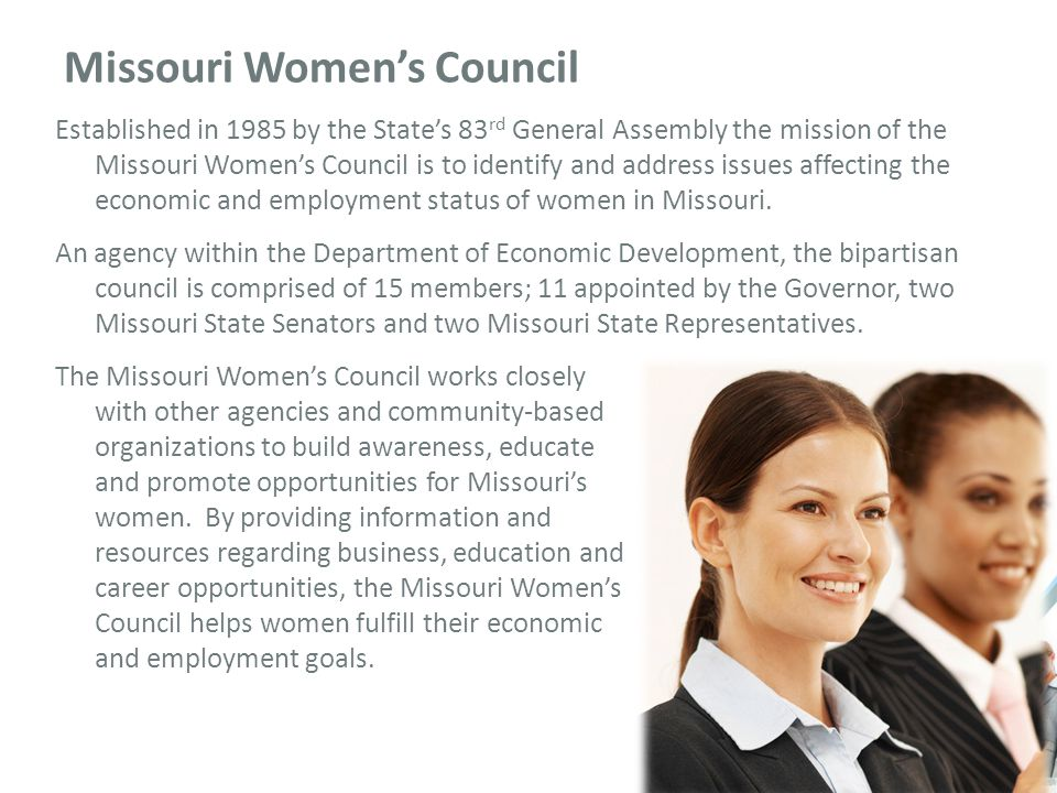 Missouri Women's Council Established in 1985 by the State's 83 rd General Assembly the mission of the Missouri Women's Council is to identify and address issues affecting the economic and employment status of women in Missouri.