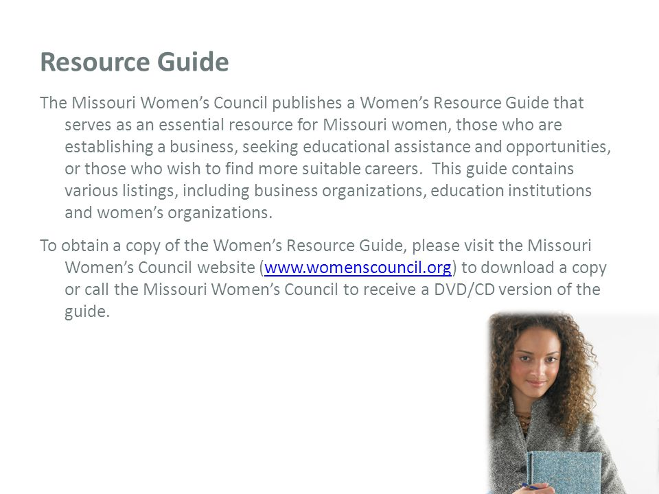 Resource Guide The Missouri Women's Council publishes a Women's Resource Guide that serves as an essential resource for Missouri women, those who are establishing a business, seeking educational assistance and opportunities, or those who wish to find more suitable careers.