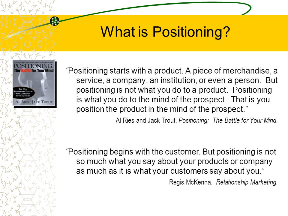 "What is Positioning? ""Positioning starts with a product. A piece of merchandise, a service, a company, an institution, or even a person. But positioni"
