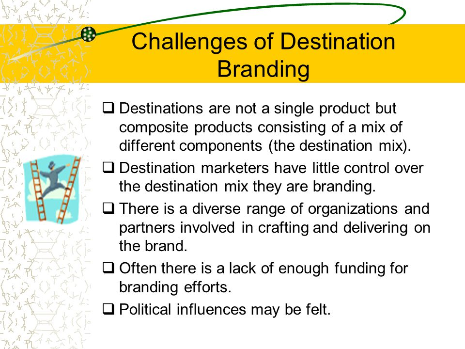 Challenges of Destination Branding  Destinations are not a single product but composite products consisting of a mix of different components (the des