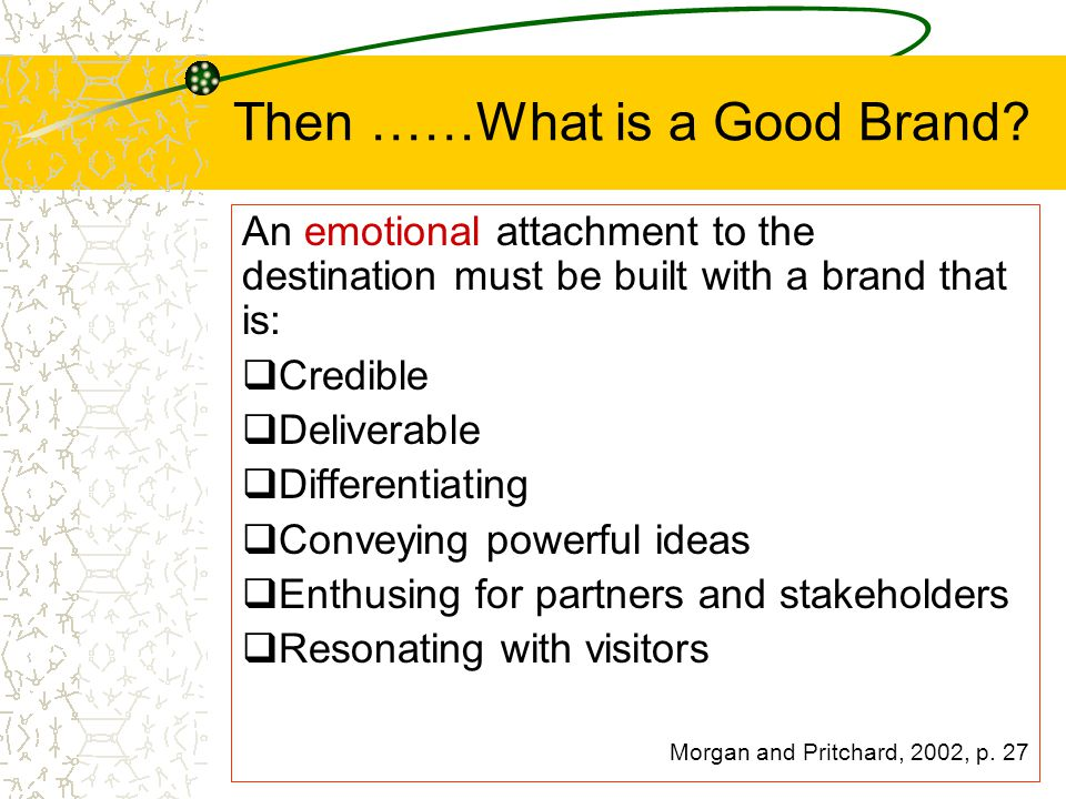 Then ……What is a Good Brand? An emotional attachment to the destination must be built with a brand that is:  Credible  Deliverable  Differentiating