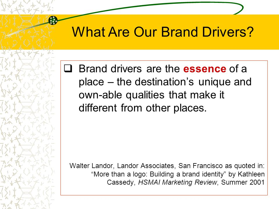What Are Our Brand Drivers?  Brand drivers are the essence of a place – the destination's unique and own-able qualities that make it different from o