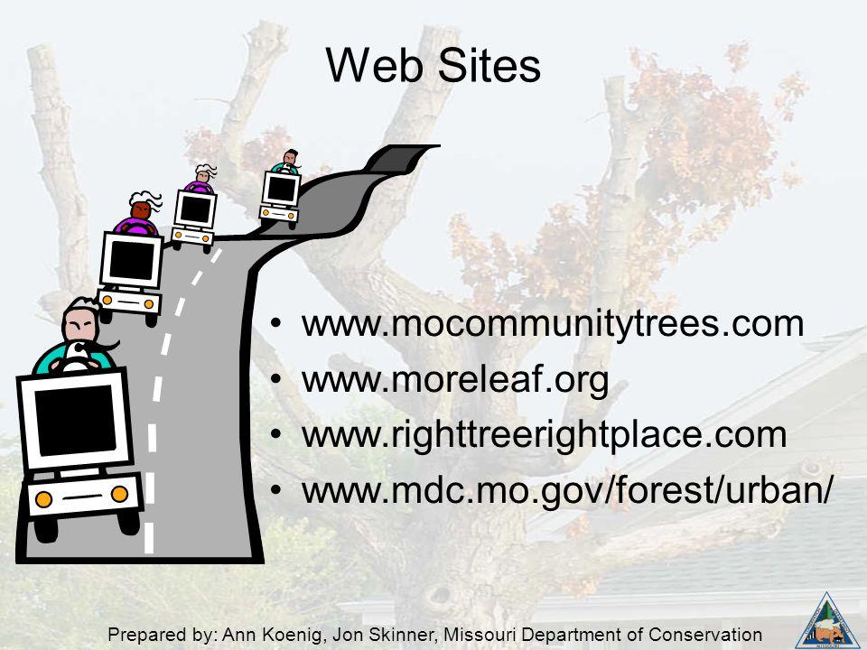 Prepared by: Ann Koenig, Jon Skinner, Missouri Department of Conservation Web Sites www.mocommunitytrees.com www.moreleaf.org www.righttreerightplace.