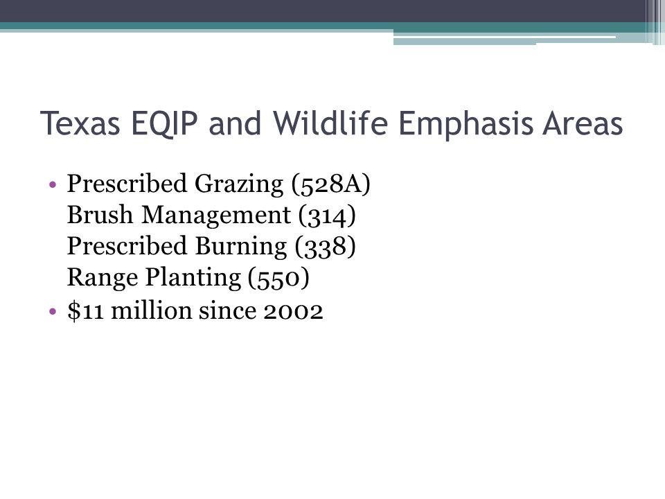 Texas EQIP and Wildlife Emphasis Areas Prescribed Grazing (528A) Brush Management (314) Prescribed Burning (338) Range Planting (550) $11 million since 2002