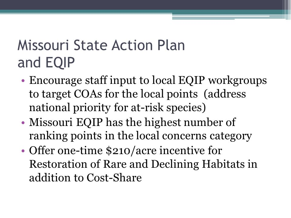 Missouri State Action Plan and EQIP Encourage staff input to local EQIP workgroups to target COAs for the local points (address national priority for at-risk species) Missouri EQIP has the highest number of ranking points in the local concerns category Offer one-time $210/acre incentive for Restoration of Rare and Declining Habitats in addition to Cost-Share