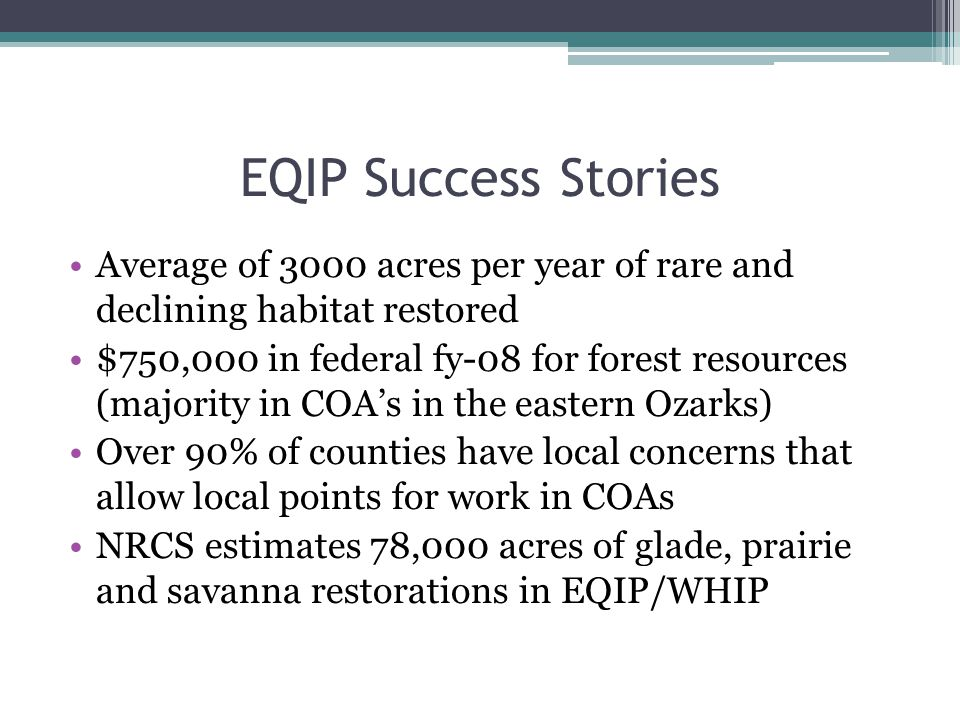EQIP Success Stories Average of 3000 acres per year of rare and declining habitat restored $750,000 in federal fy-08 for forest resources (majority in COA's in the eastern Ozarks) Over 90% of counties have local concerns that allow local points for work in COAs NRCS estimates 78,000 acres of glade, prairie and savanna restorations in EQIP/WHIP