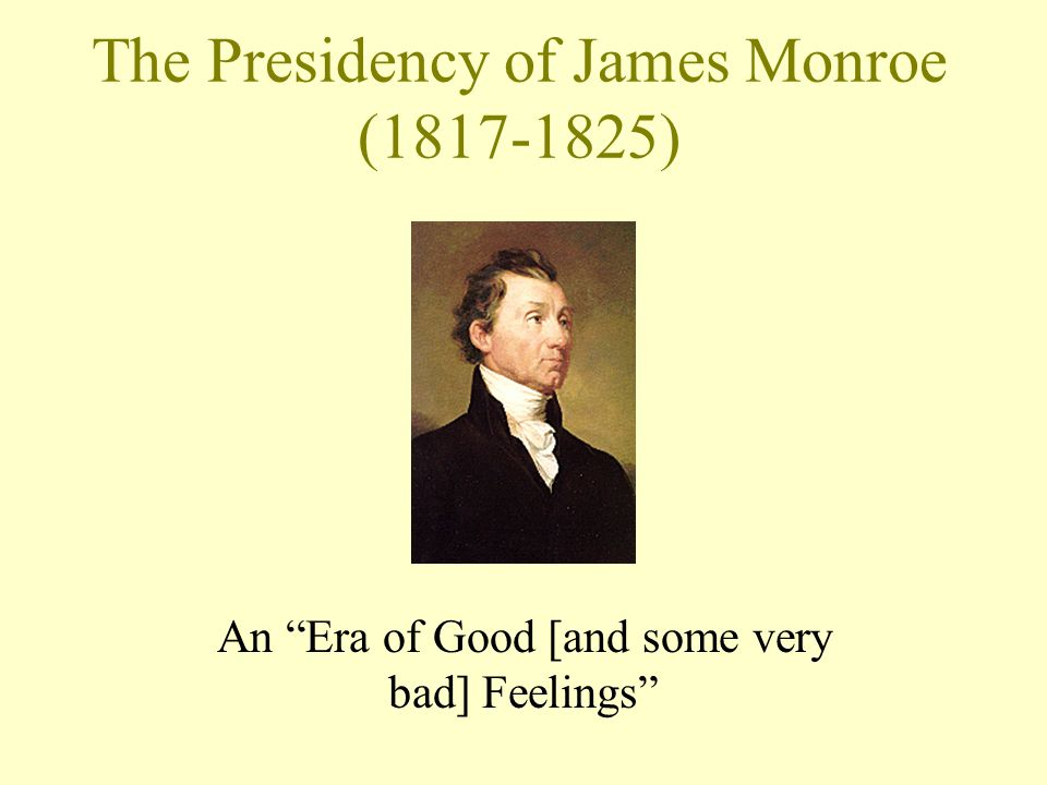 The Presidency of James Monroe (1817-1825) An Era of Good [and some very bad] Feelings