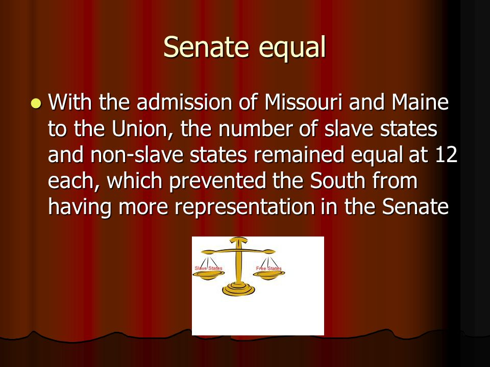 Senate equal With the admission of Missouri and Maine to the Union, the number of slave states and non-slave states remained equal at 12 each, which prevented the South from having more representation in the Senate With the admission of Missouri and Maine to the Union, the number of slave states and non-slave states remained equal at 12 each, which prevented the South from having more representation in the Senate