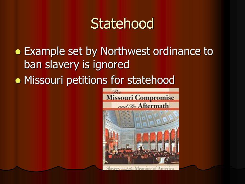 Statehood Example set by Northwest ordinance to ban slavery is ignored Example set by Northwest ordinance to ban slavery is ignored Missouri petitions for statehood Missouri petitions for statehood