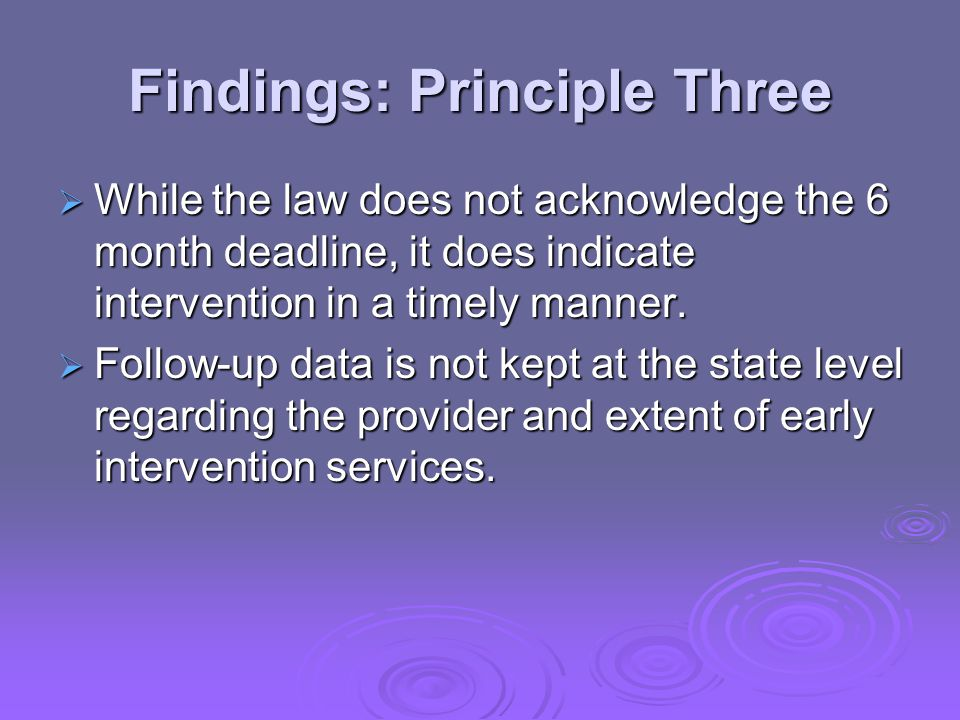 Findings: Principle Three  While the law does not acknowledge the 6 month deadline, it does indicate intervention in a timely manner.