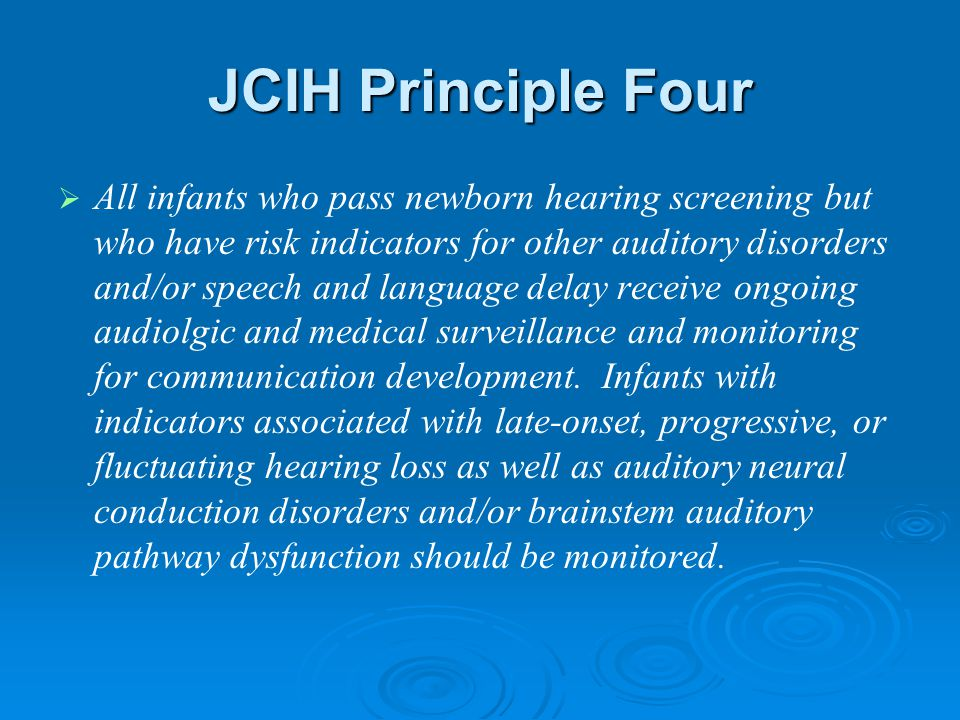JCIH Principle Four   All infants who pass newborn hearing screening but who have risk indicators for other auditory disorders and/or speech and language delay receive ongoing audiolgic and medical surveillance and monitoring for communication development.