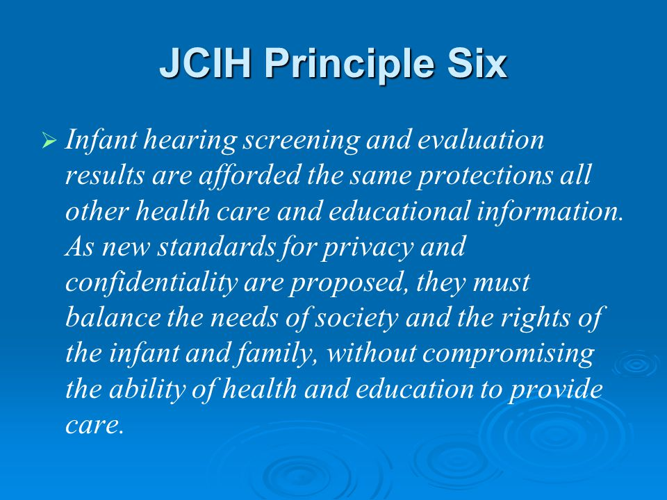 JCIH Principle Six   Infant hearing screening and evaluation results are afforded the same protections all other health care and educational information.