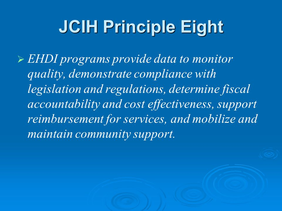 JCIH Principle Eight   EHDI programs provide data to monitor quality, demonstrate compliance with legislation and regulations, determine fiscal accountability and cost effectiveness, support reimbursement for services, and mobilize and maintain community support.