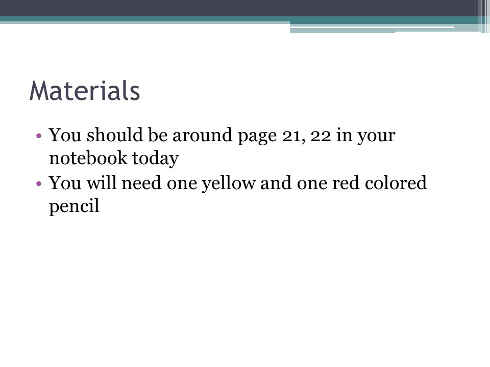 Materials You should be around page 21, 22 in your notebook today You will need one yellow and one red colored pencil