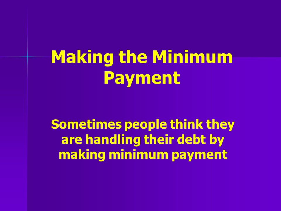 Making the Minimum Payment Sometimes people think they are handling their debt by making minimum payment