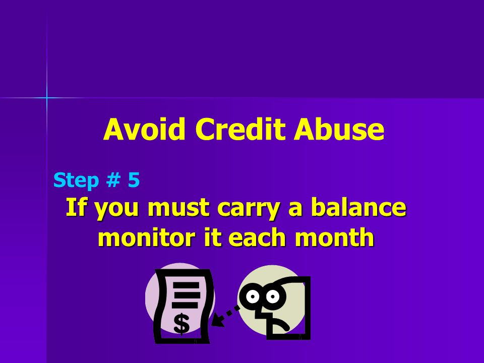 Avoid Credit Abuse Step # 5 If you must carry a balance monitor it each month