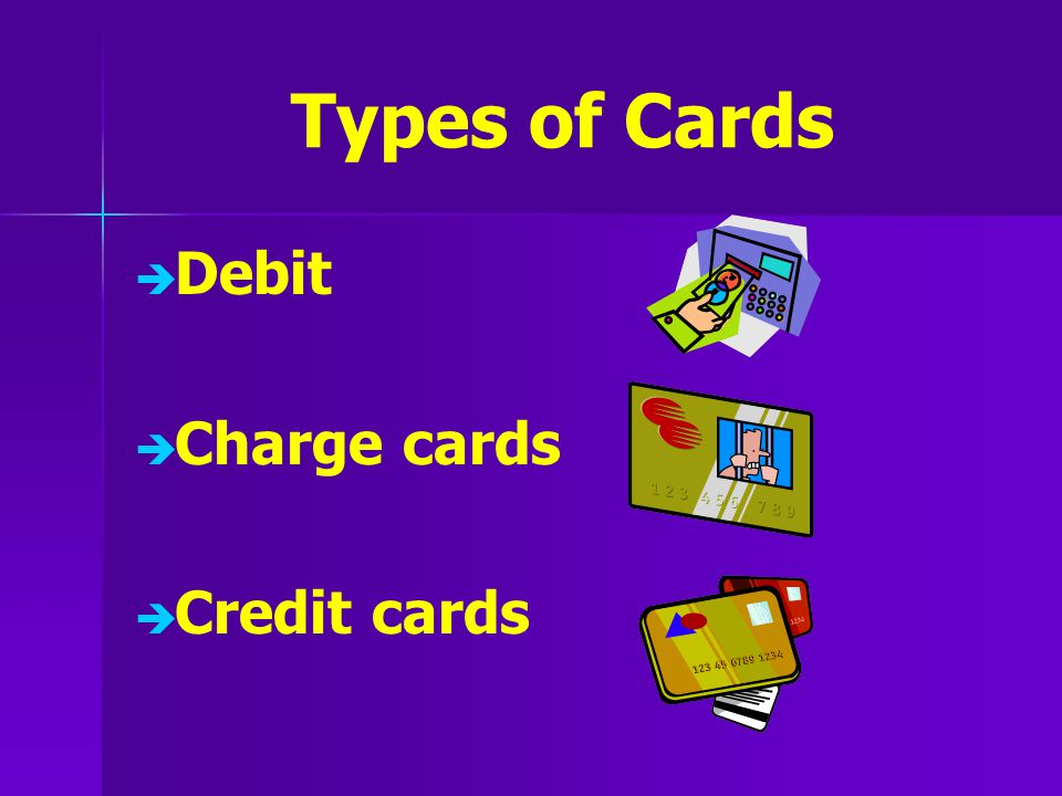 Types of Cards   Debit   Charge cards   Credit cards