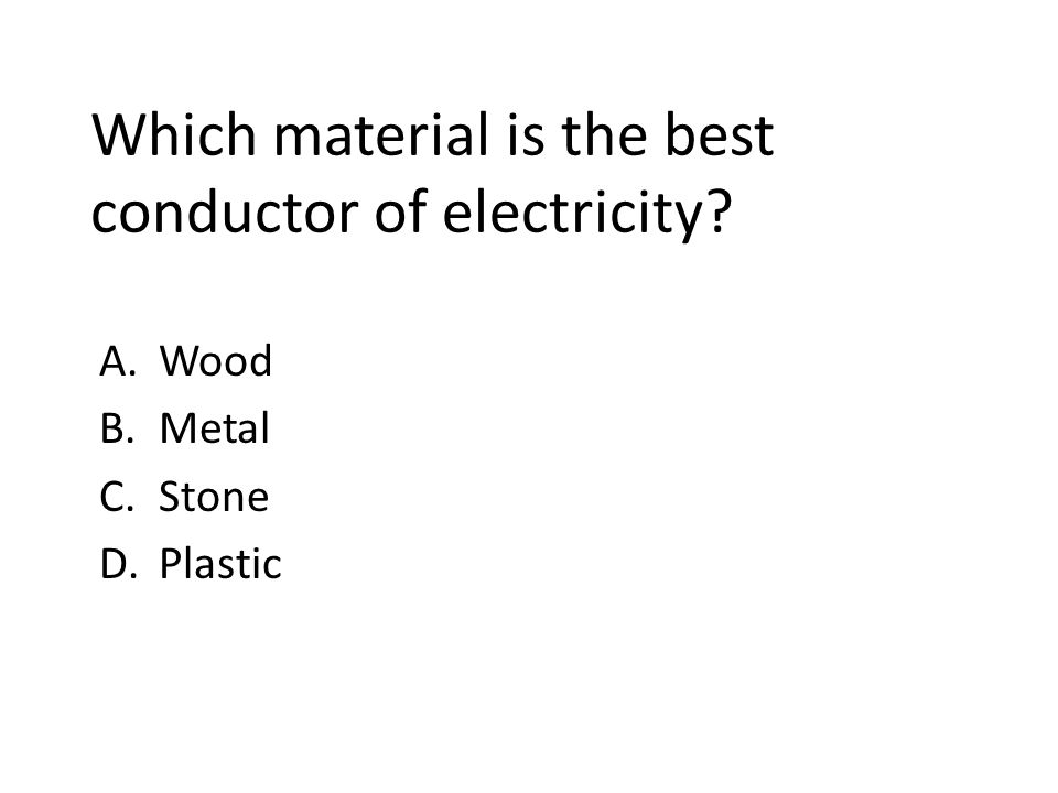 Which material is the best conductor of electricity? A.Wood B.Metal C.Stone D.Plastic