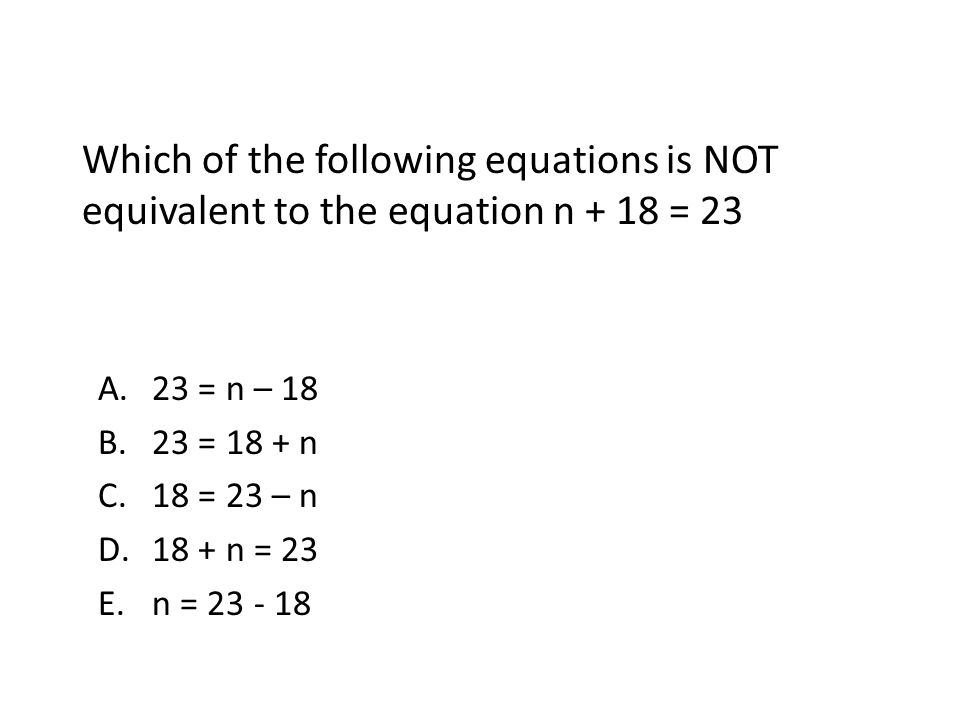 Which of the following equations is NOT equivalent to the equation n + 18 = 23 A.23 = n – 18 B.23 = 18 + n C.18 = 23 – n D.18 + n = 23 E.n = 23 - 18