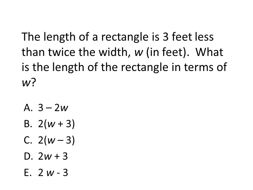 The length of a rectangle is 3 feet less than twice the width, w (in feet). What is the length of the rectangle in terms of w? A.3 – 2w B.2(w + 3) C.2