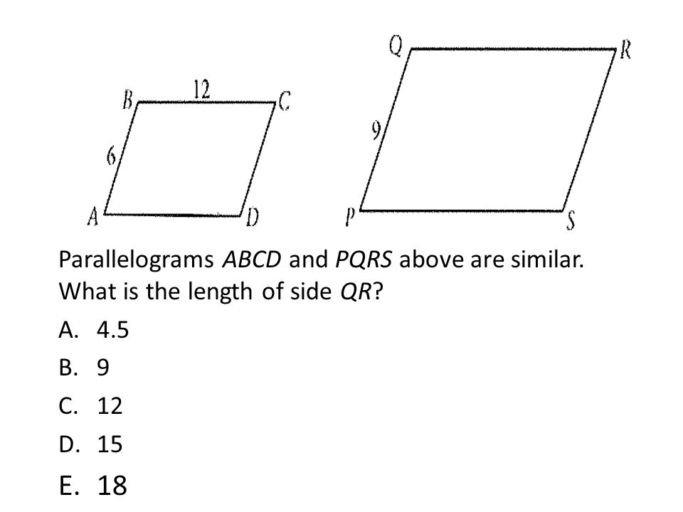 Parallelograms ABCD and PQRS above are similar. What is the length of side QR? A.4.5 B.9 C.12 D.15 E.18