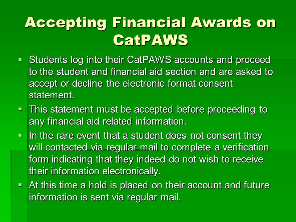 Accepting Financial Awards on CatPAWS  Students log into their CatPAWS accounts and proceed to the student and financial aid section and are asked to accept or decline the electronic format consent statement.