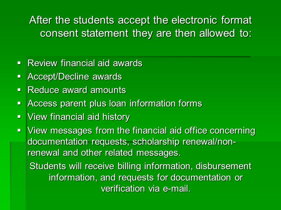 After the students accept the electronic format consent statement they are then allowed to:  Review financial aid awards  Accept/Decline awards  Reduce award amounts  Access parent plus loan information forms  View financial aid history  View messages from the financial aid office concerning documentation requests, scholarship renewal/non- renewal and other related messages.