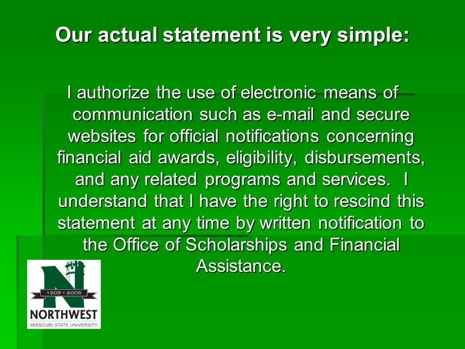 Our actual statement is very simple: I authorize the use of electronic means of communication such as e-mail and secure websites for official notifications concerning financial aid awards, eligibility, disbursements, and any related programs and services.