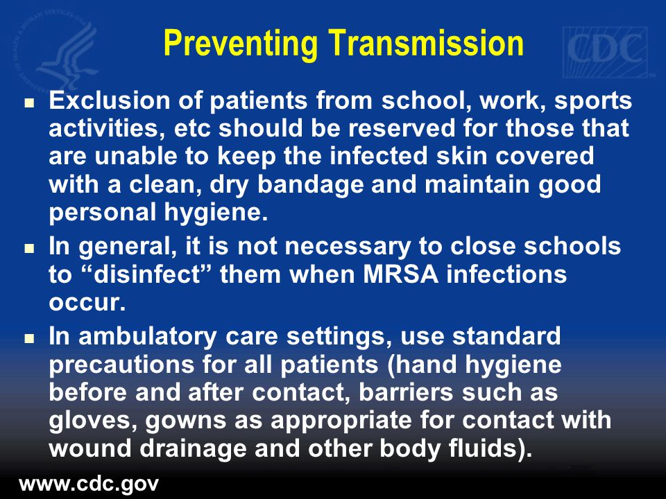Preventing Transmission Exclusion of patients from school, work, sports activities, etc should be reserved for those that are unable to keep the infected skin covered with a clean, dry bandage and maintain good personal hygiene.