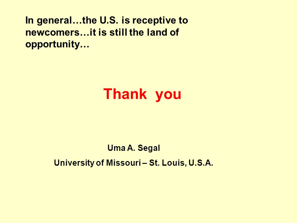 Thank you In general…the U.S. is receptive to newcomers…it is still the land of opportunity… Uma A. Segal University of Missouri – St. Louis, U.S.A.